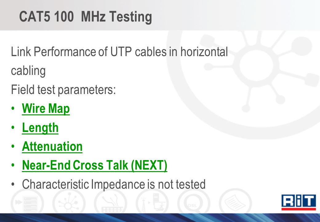 CAT5 100 MHz Testing Link Performance of UTP cables in horizontal cabling Field test parameters: Wire Map Length Attenuation Near-End Cross Talk (NEXT