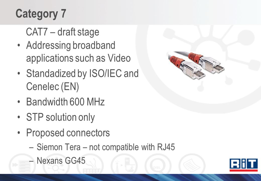 Category 7 Addressing broadband applications such as Video Standadized by ISO/IEC and Cenelec (EN) Bandwidth 600 MHz STP solution only Proposed connec