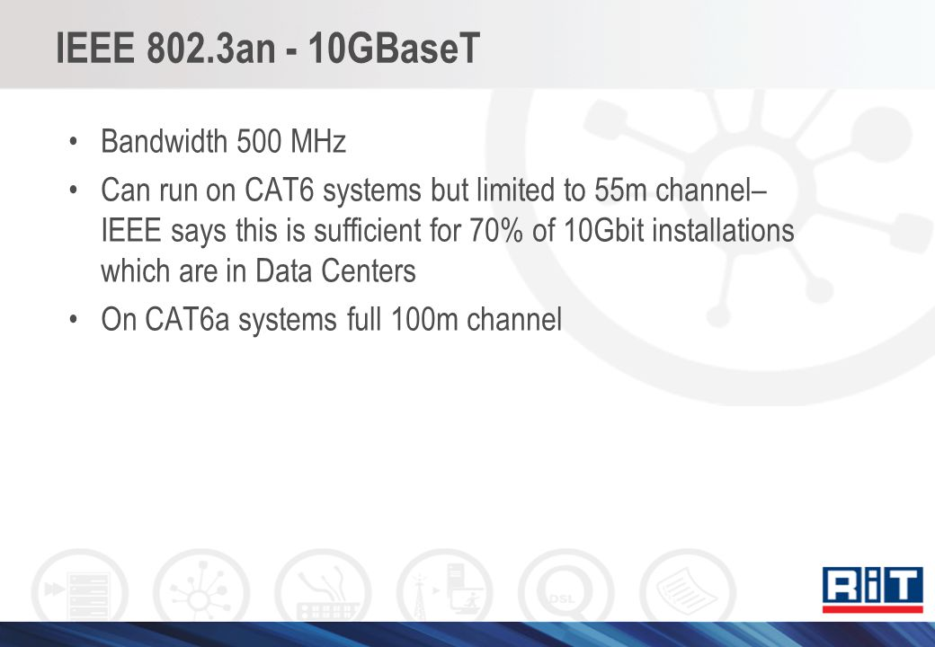 IEEE 802.3an - 10GBaseT Bandwidth 500 MHz Can run on CAT6 systems but limited to 55m channel– IEEE says this is sufficient for 70% of 10Gbit installat