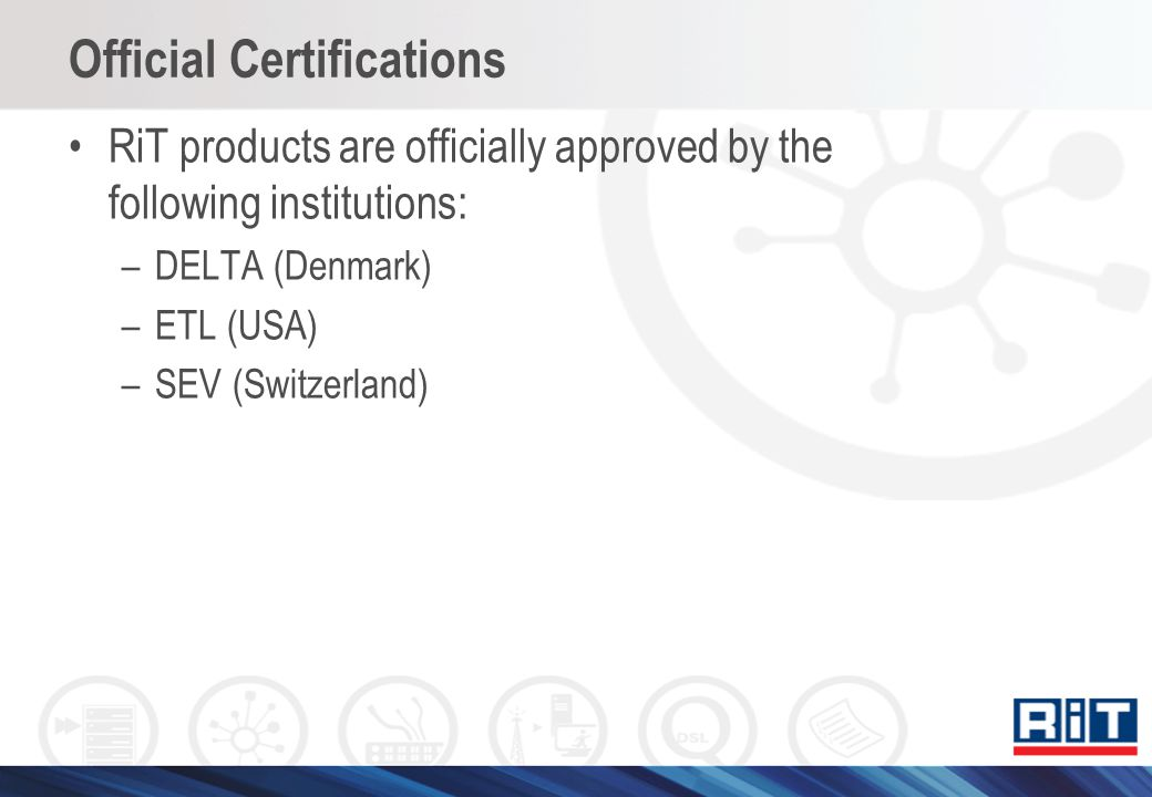 Official Certifications RiT products are officially approved by the following institutions: –DELTA (Denmark) –ETL (USA) –SEV (Switzerland)