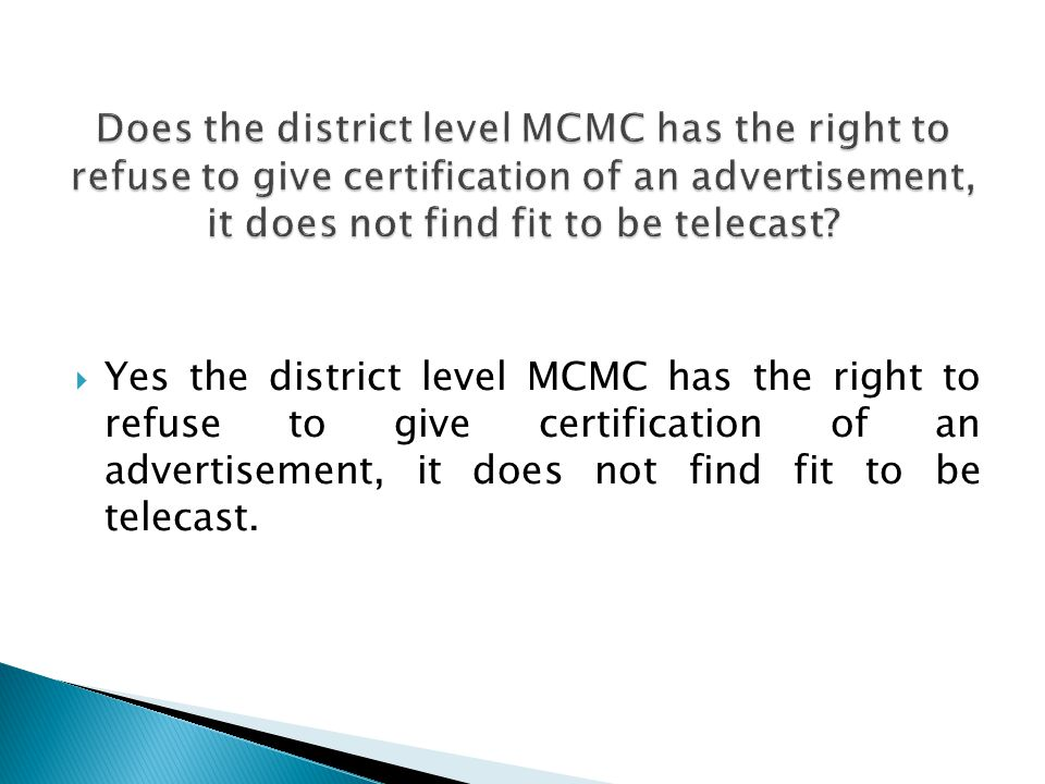 Yes the district level MCMC has the right to refuse to give certification of an advertisement, it does not find fit to be telecast.
