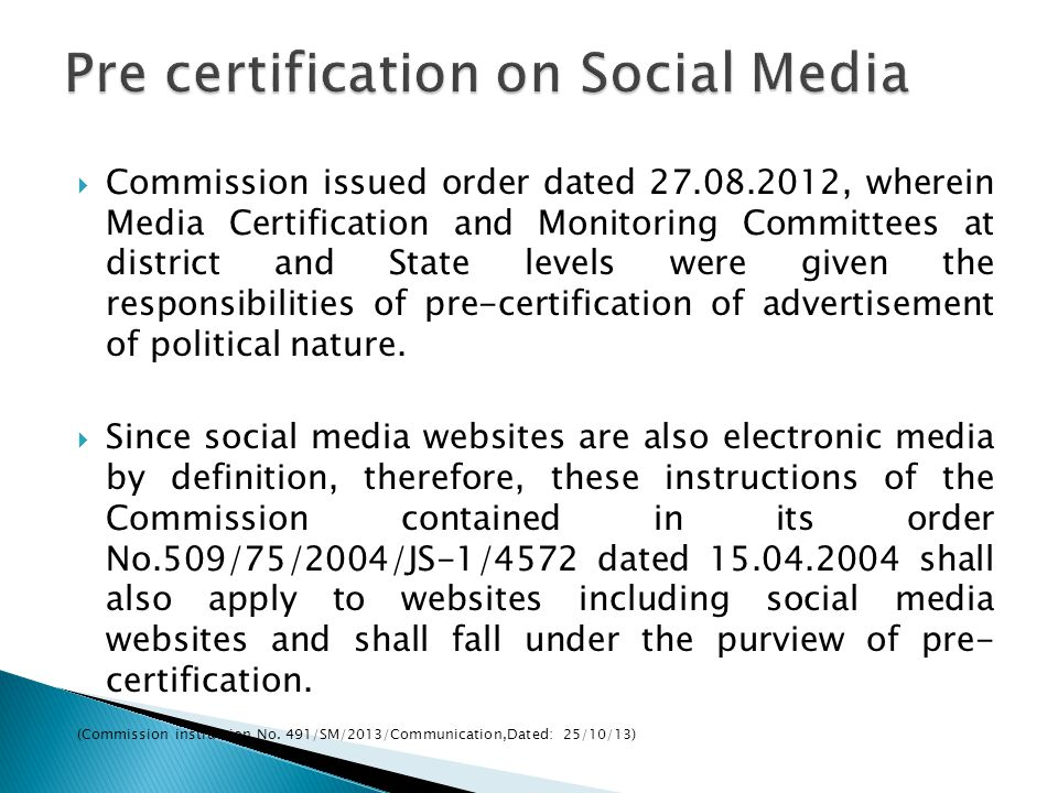 Commission issued order dated 27.08.2012, wherein Media Certification and Monitoring Committees at district and State levels were given the responsibilities of pre-certification of advertisement of political nature.