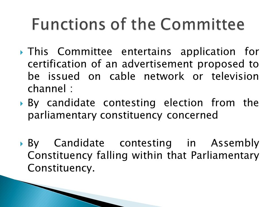 This Committee entertains application for certification of an advertisement proposed to be issued on cable network or television channel : By candidate contesting election from the parliamentary constituency concerned By Candidate contesting in Assembly Constituency falling within that Parliamentary Constituency.