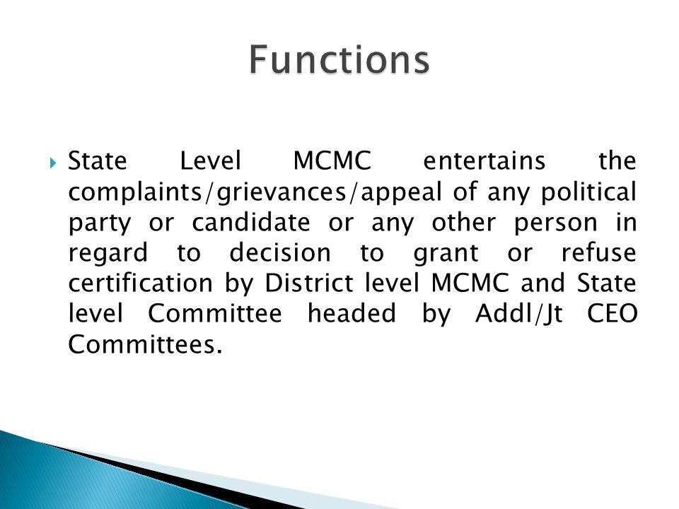 State Level MCMC entertains the complaints/grievances/appeal of any political party or candidate or any other person in regard to decision to grant or refuse certification by District level MCMC and State level Committee headed by Addl/Jt CEO Committees.