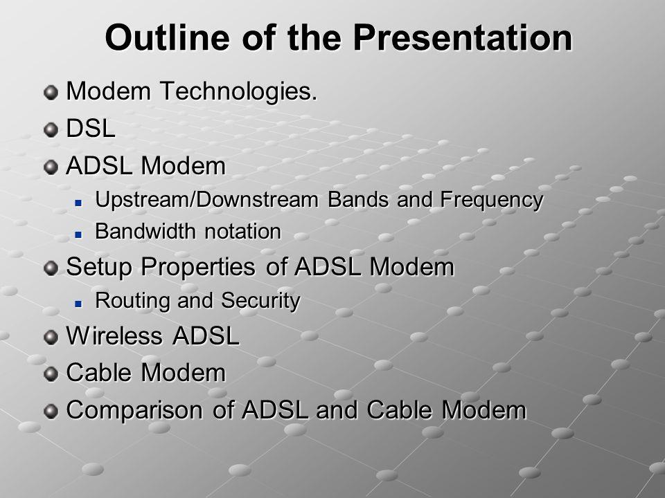 Outline of the Presentation Modem Technologies. DSL ADSL Modem Upstream/Downstream Bands and Frequency Upstream/Downstream Bands and Frequency Bandwid