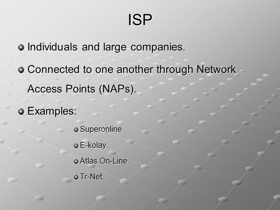 Individuals and large companies. Connected to one another through Network Access Points (NAPs). Examples:SuperonlineE-kolay. Atlas On-Line. Tr-Net. IS