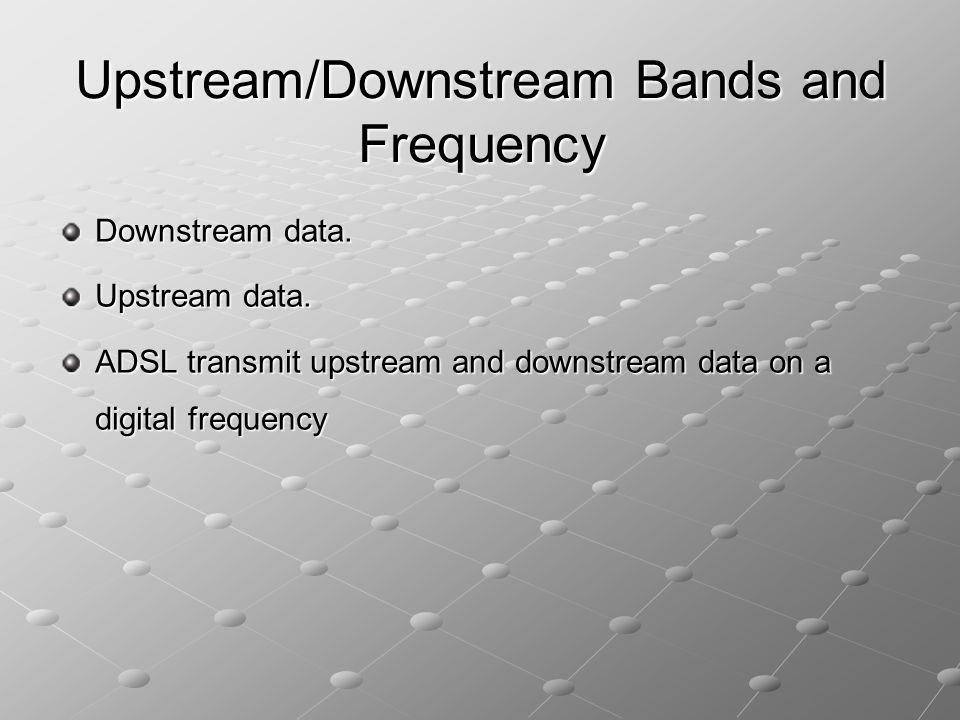 Downstream data. Upstream data. ADSL transmit upstream and downstream data on a digital frequency Upstream/Downstream Bands and Frequency