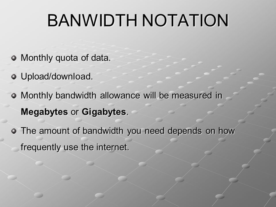 BANWIDTH NOTATION Monthly quota of data. Upload/download. Monthly bandwidth allowance will be measured in Megabytes or Gigabytes. The amount of bandwi