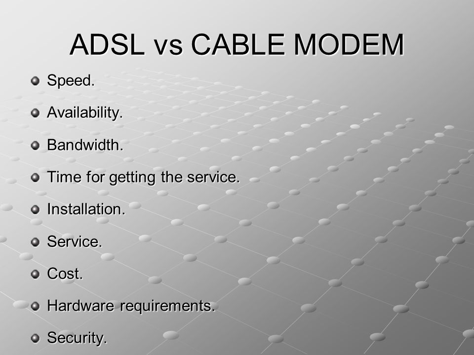 ADSL vs CABLE MODEM Speed. Availability. Bandwidth. Time for getting the service. Installation.Service.Cost. Hardware requirements. Security.