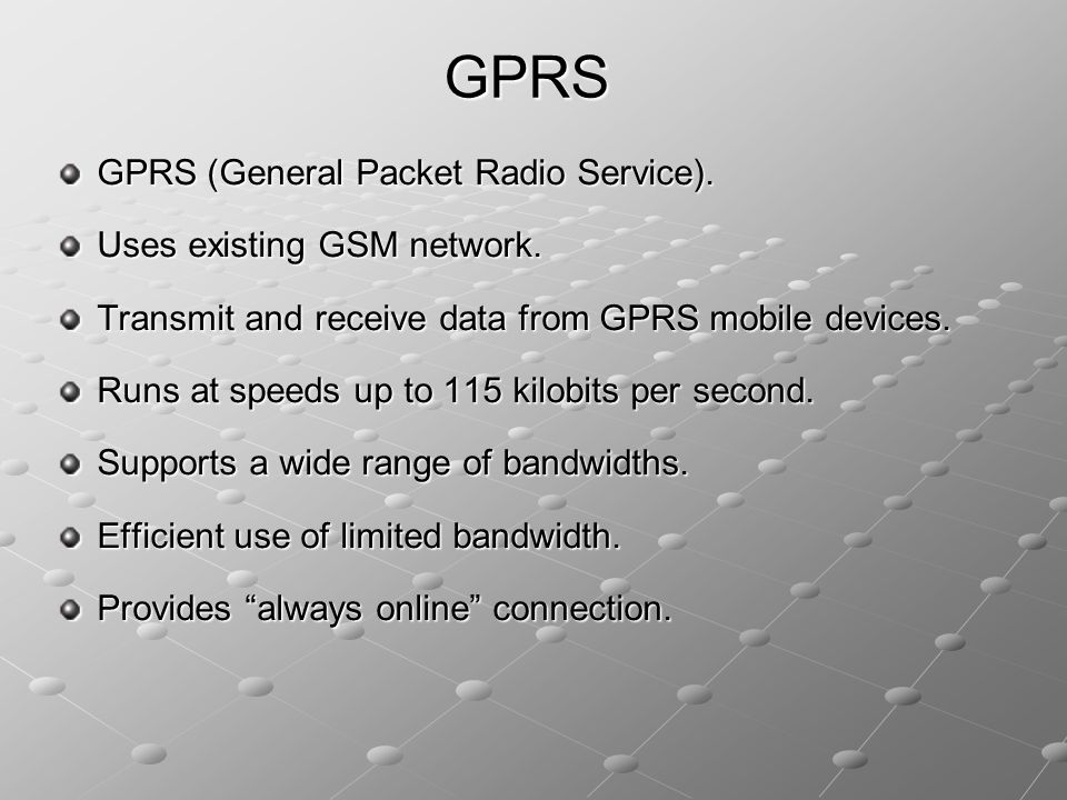 GPRS (General Packet Radio Service). Uses existing GSM network. Transmit and receive data from GPRS mobile devices. Runs at speeds up to 115 kilobits
