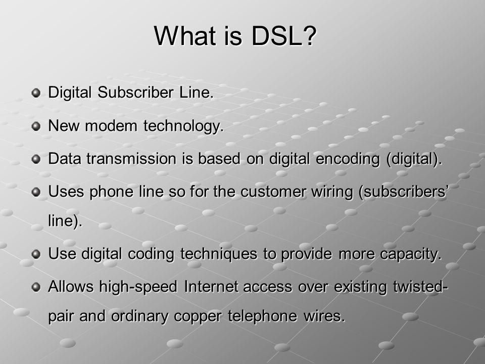 What is DSL? Digital Subscriber Line. New modem technology. Data transmission is based on digital encoding (digital). Uses phone line so for the custo