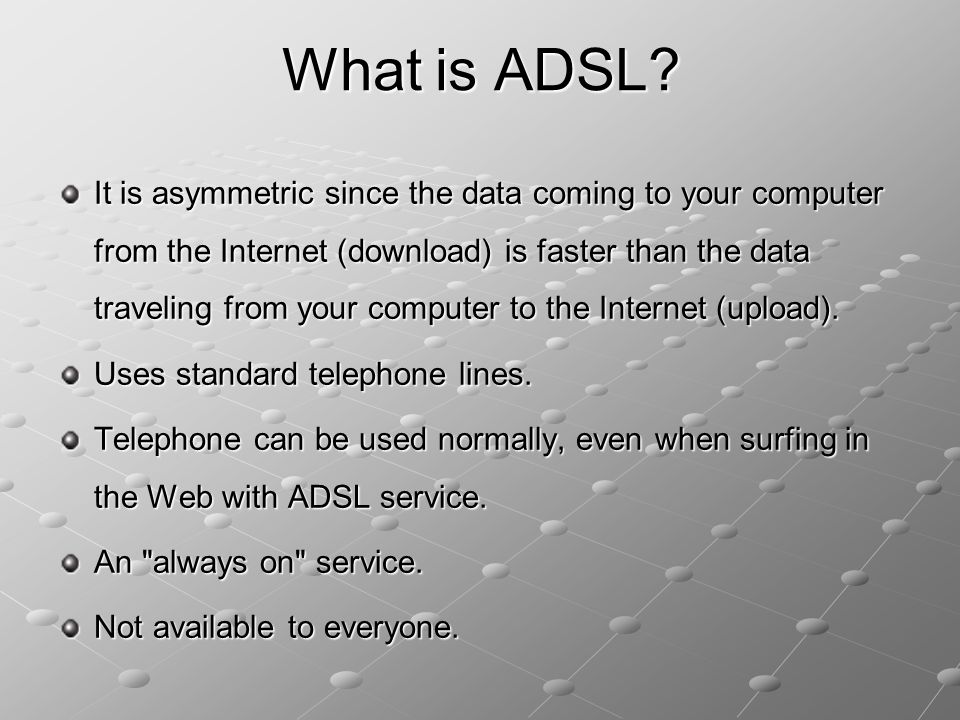 It is asymmetric since the data coming to your computer from the Internet (download) is faster than the data traveling from your computer to the Inter