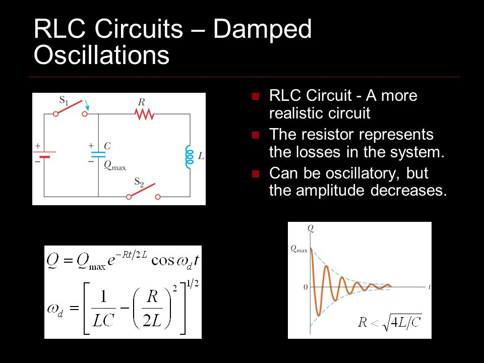 RLC Circuits – Damped Oscillations RLC Circuit - A more realistic circuit The resistor represents the losses in the system. Can be oscillatory, but th