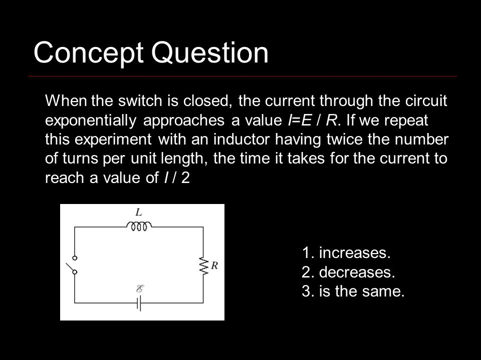 When the switch is closed, the current through the circuit exponentially approaches a value I=E / R. If we repeat this experiment with an inductor hav