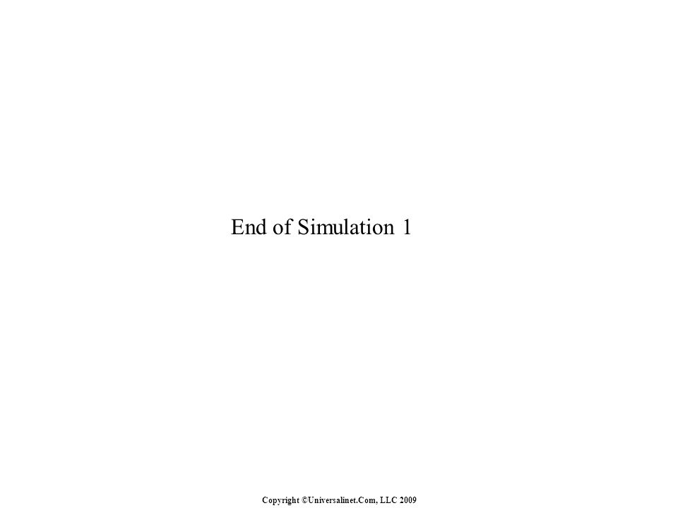 Copyright ©Universalinet.Com, LLC 2009 End of Simulation 1