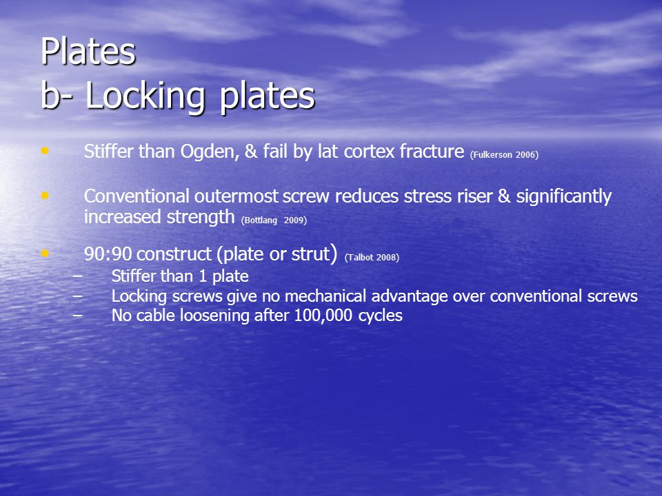 Plates b- Locking plates Stiffer than Ogden, & fail by lat cortex fracture (Fulkerson 2006) Conventional outermost screw reduces stress riser & signif
