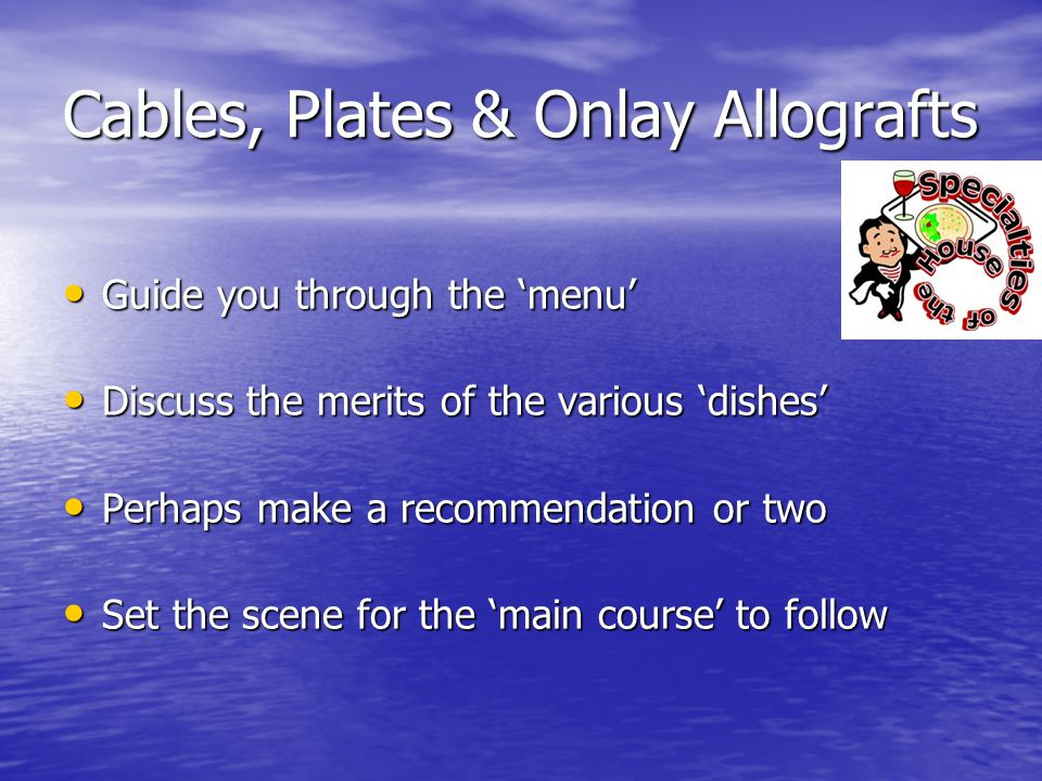 Cables, Plates & Onlay Allografts Guide you through the menu Guide you through the menu Discuss the merits of the various dishes Discuss the merits of