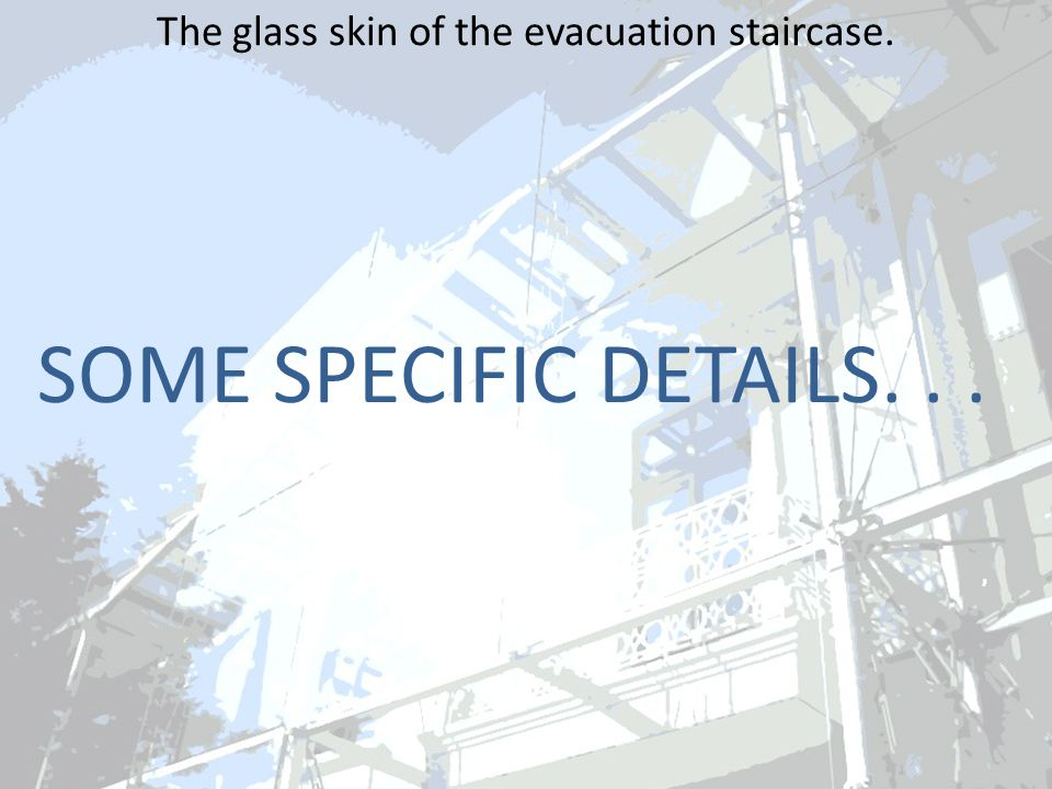 The glass skin of the evacuation staircase. SOME SPECIFIC DETAILS...