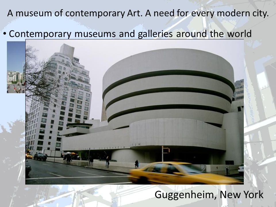 Guggenheim, New York A museum of contemporary Art. A need for every modern city. Contemporary museums and galleries around the world