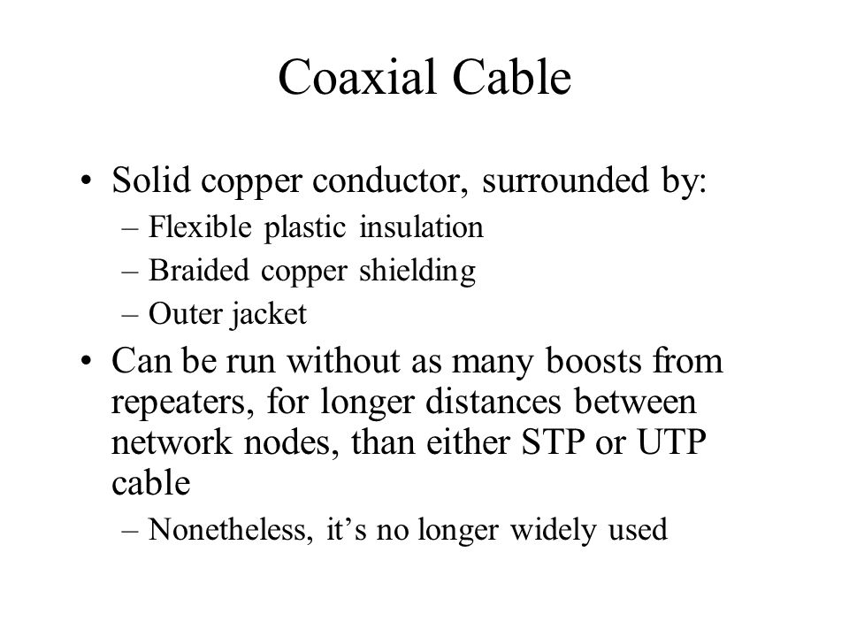 Coaxial Cable Solid copper conductor, surrounded by: –Flexible plastic insulation –Braided copper shielding –Outer jacket Can be run without as many b