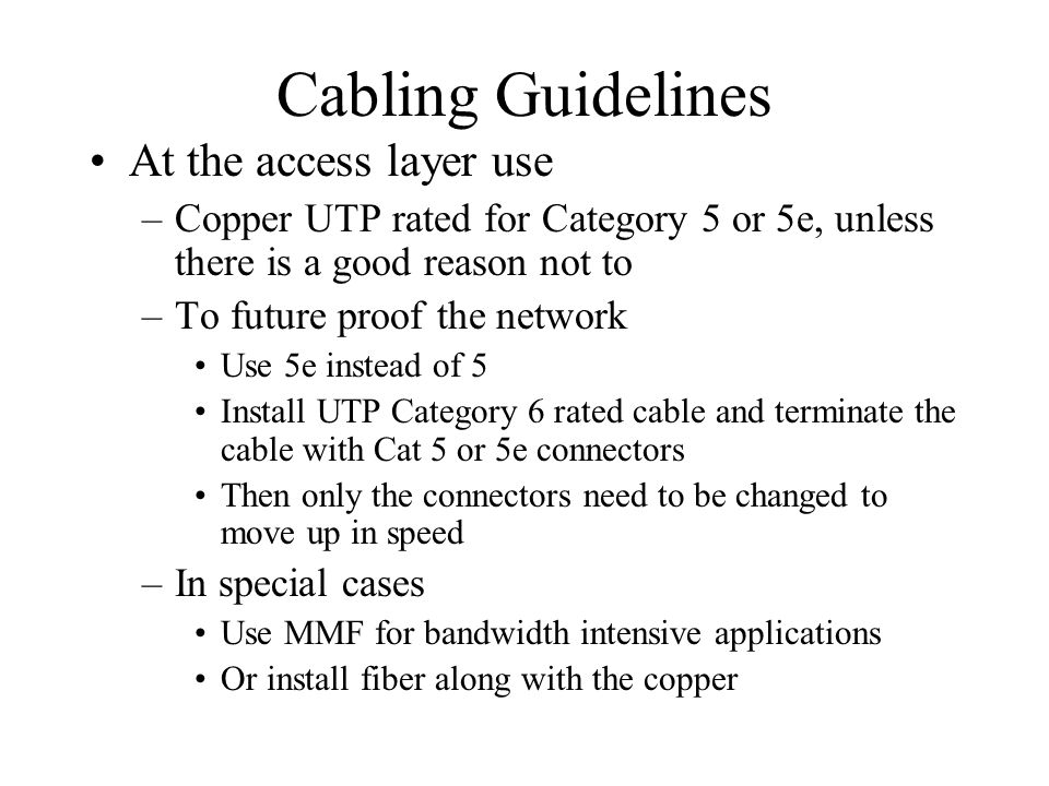 Cabling Guidelines At the access layer use –Copper UTP rated for Category 5 or 5e, unless there is a good reason not to –To future proof the network U