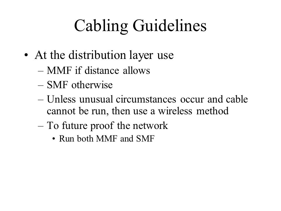 Cabling Guidelines At the distribution layer use –MMF if distance allows –SMF otherwise –Unless unusual circumstances occur and cable cannot be run, t