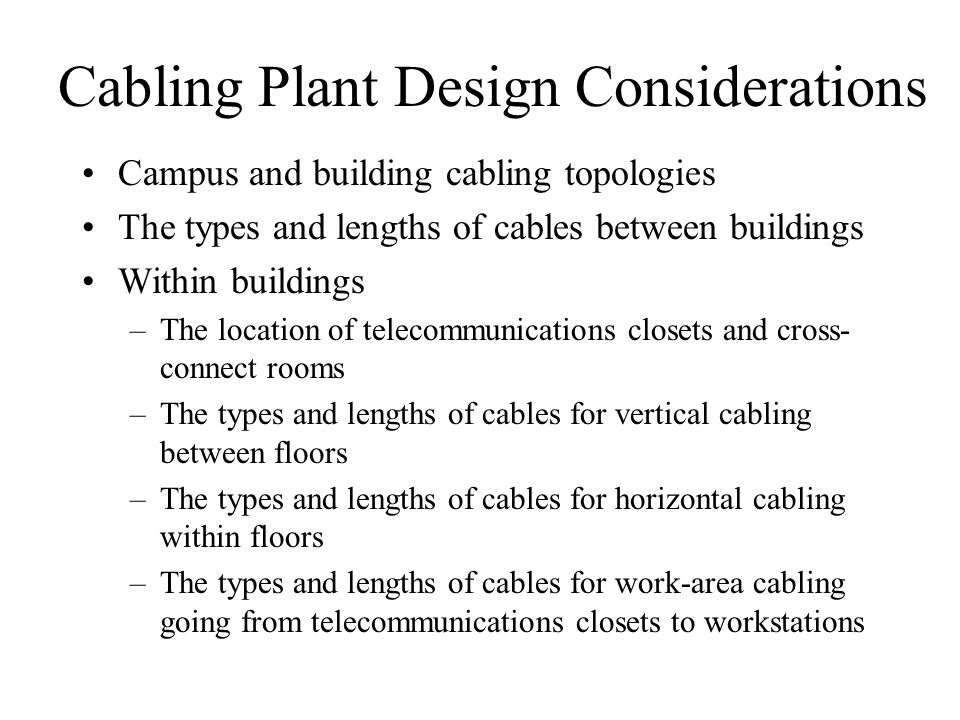 Cabling Plant Design Considerations Campus and building cabling topologies The types and lengths of cables between buildings Within buildings –The loc