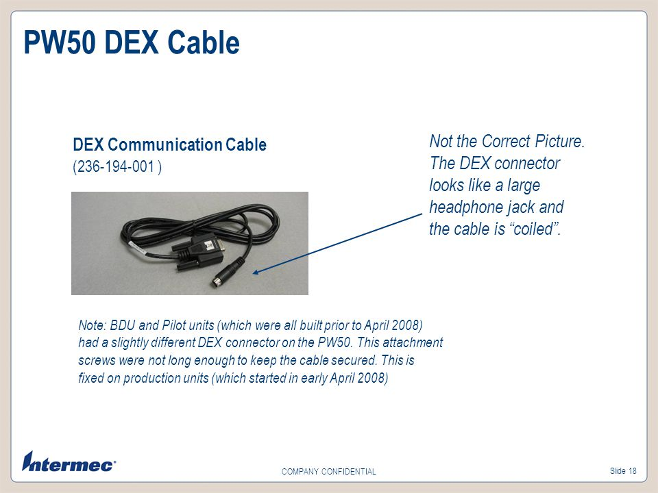 Slide 18 COMPANY CONFIDENTIAL DEX Communication Cable (236-194-001 ) PW50 DEX Cable Not the Correct Picture. The DEX connector looks like a large head