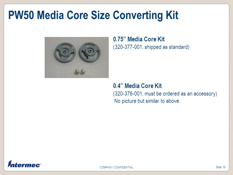 Slide 19 COMPANY CONFIDENTIAL 0.75 Media Core Kit (320-377-001, shipped as standard) 0.4 Media Core Kit (320-376-001, must be ordered as an accessory)