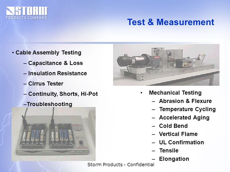 Storm Products - Confidential Mechanical Testing –Abrasion & Flexure –Temperature Cycling –Accelerated Aging –Cold Bend –Vertical Flame –UL Confirmation –Tensile –Elongation Cable Assembly Testing – Capacitance & Loss – Insulation Resistance – Cirrus Tester – Continuity, Shorts, Hi-Pot –Troubleshooting Test & Measurement