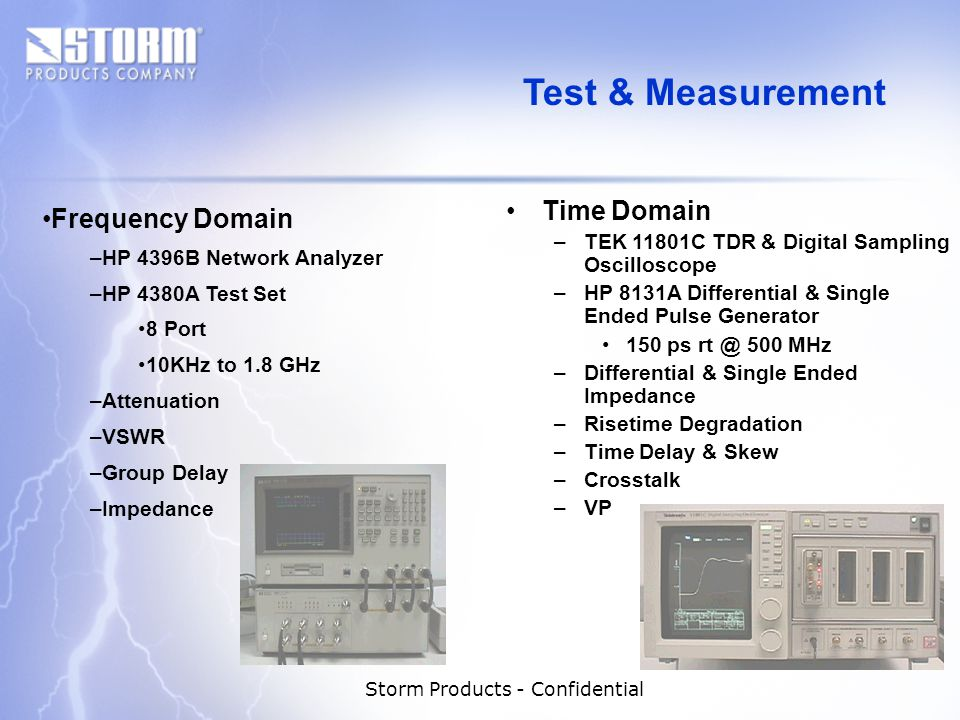 Storm Products - Confidential Time Domain –TEK 11801C TDR & Digital Sampling Oscilloscope –HP 8131A Differential & Single Ended Pulse Generator 150 ps rt @ 500 MHz –Differential & Single Ended Impedance –Risetime Degradation –Time Delay & Skew –Crosstalk –VP Frequency Domain –HP 4396B Network Analyzer –HP 4380A Test Set 8 Port 10KHz to 1.8 GHz –Attenuation –VSWR –Group Delay –Impedance Test & Measurement