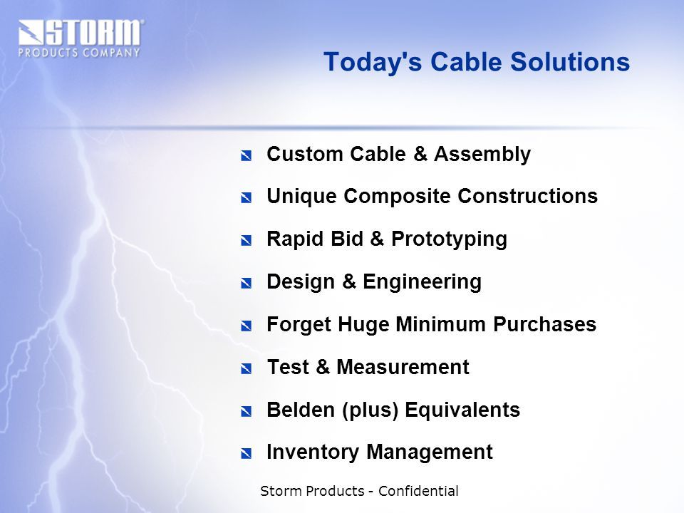 Storm Products - Confidential Today s Cable Solutions Custom Cable & Assembly Unique Composite Constructions Rapid Bid & Prototyping Design & Engineering Forget Huge Minimum Purchases Test & Measurement Belden (plus) Equivalents Inventory Management
