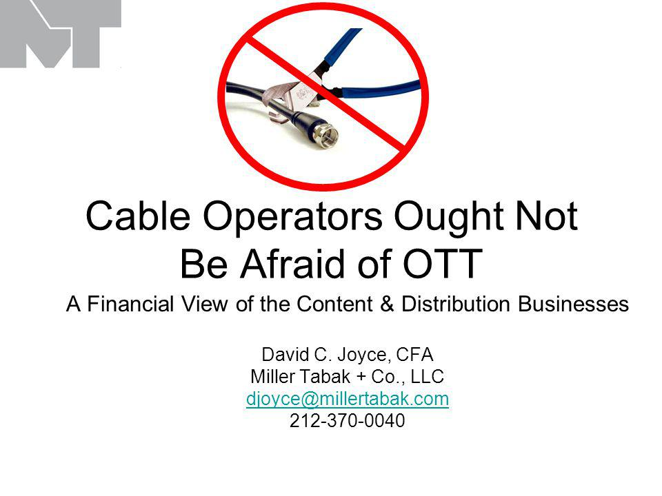 Cable Operators Ought Not Be Afraid of OTT A Financial View of the Content & Distribution Businesses David C.