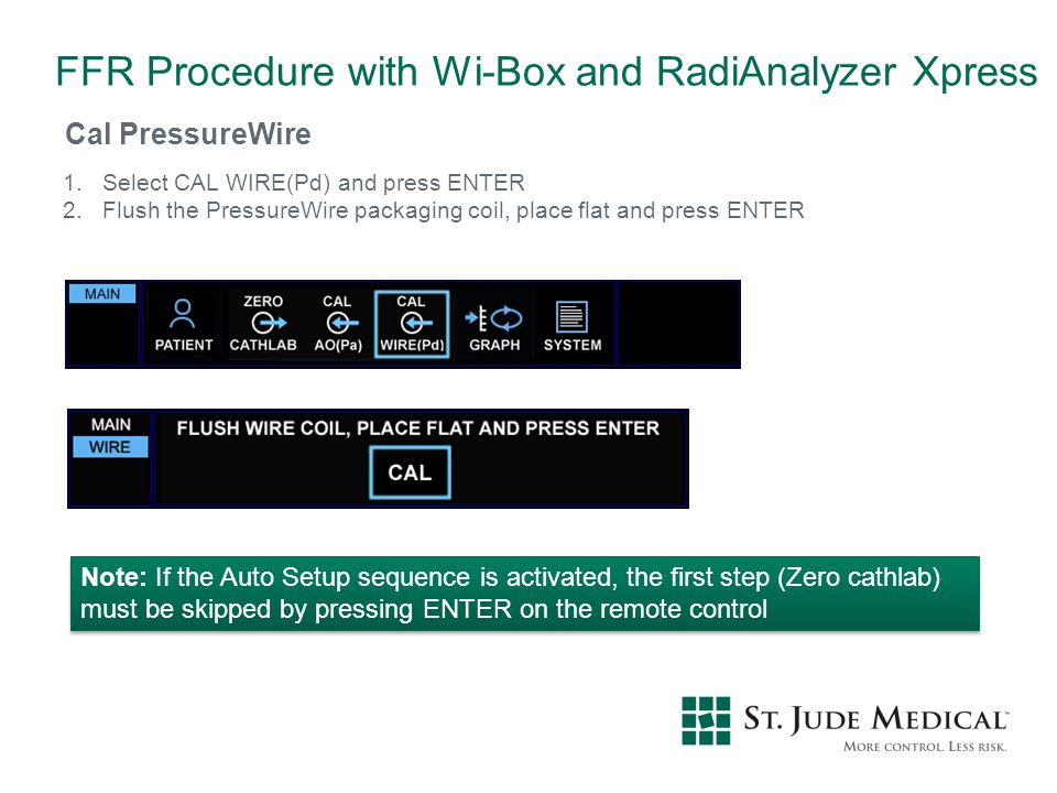 Cal PressureWire 1.Select CAL WIRE(Pd) and press ENTER 2.Flush the PressureWire packaging coil, place flat and press ENTER Note: If the Auto Setup seq