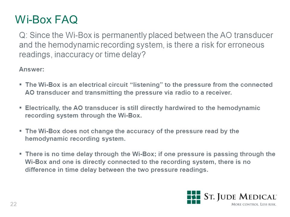 22 Wi-Box FAQ Q: Since the Wi-Box is permanently placed between the AO transducer and the hemodynamic recording system, is there a risk for erroneous