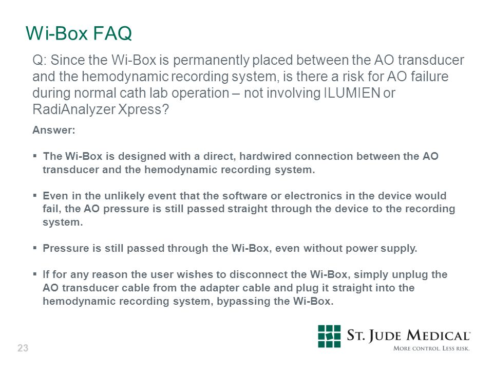 23 Wi-Box FAQ Q: Since the Wi-Box is permanently placed between the AO transducer and the hemodynamic recording system, is there a risk for AO failure