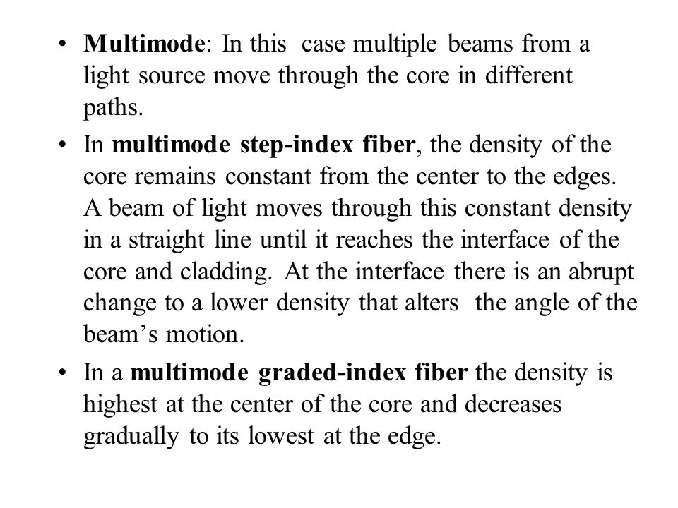 Multimode: In this case multiple beams from a light source move through the core in different paths.