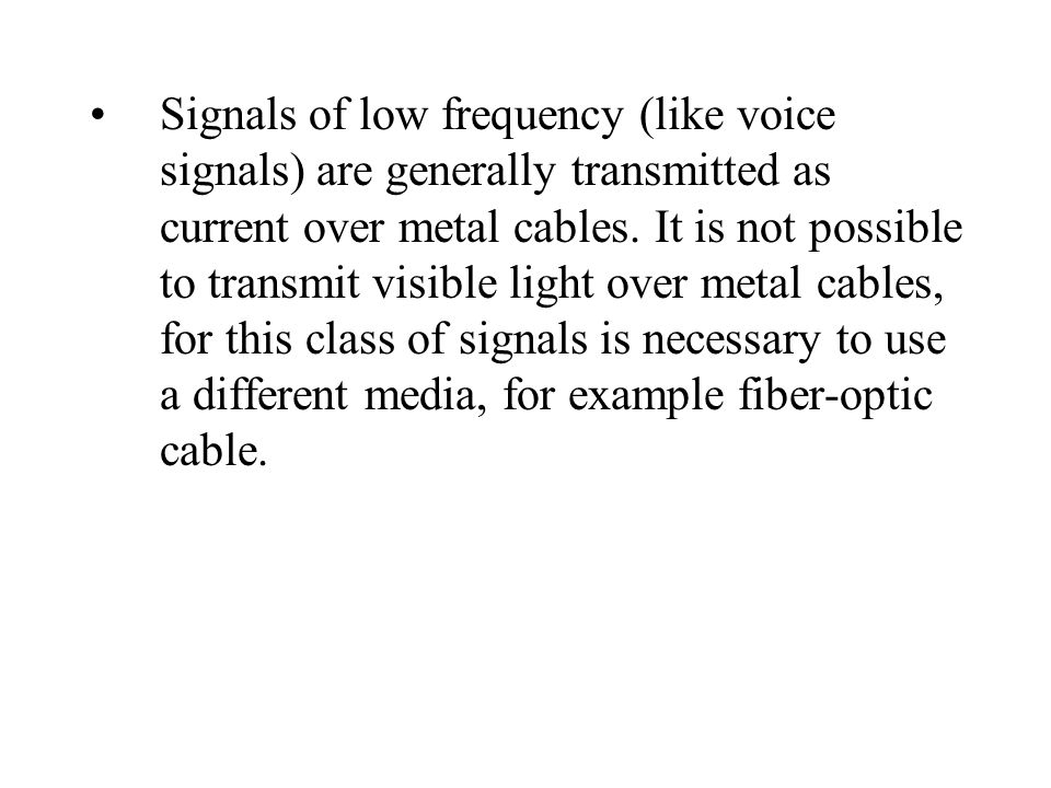 Signals of low frequency (like voice signals) are generally transmitted as current over metal cables.