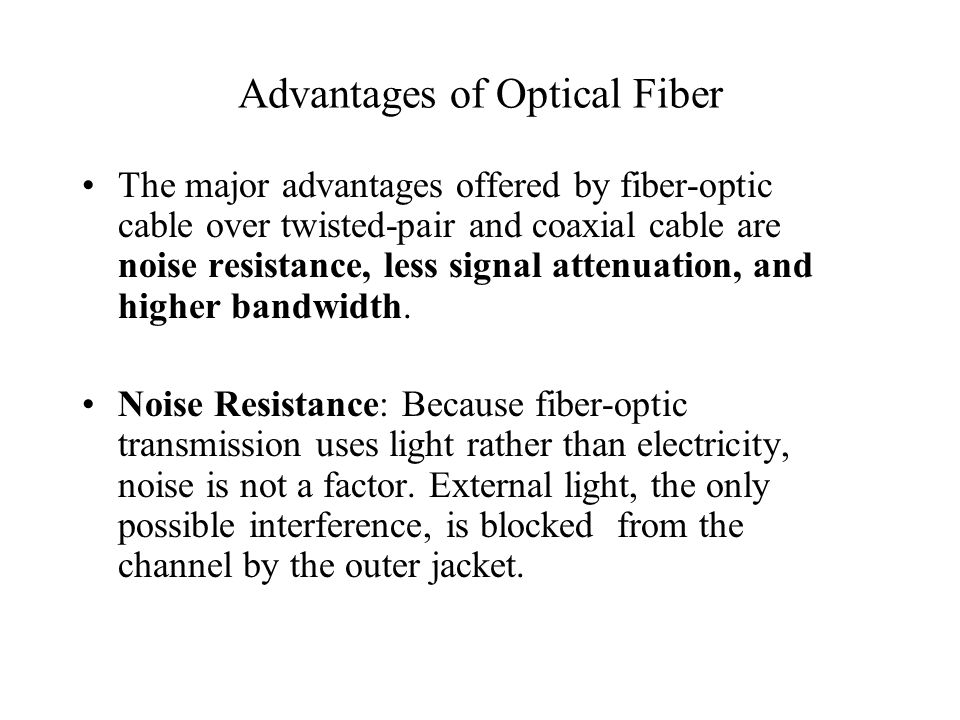 Advantages of Optical Fiber The major advantages offered by fiber-optic cable over twisted-pair and coaxial cable are noise resistance, less signal attenuation, and higher bandwidth.