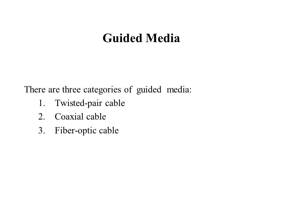 Guided Media There are three categories of guided media: 1.Twisted-pair cable 2.Coaxial cable 3.Fiber-optic cable