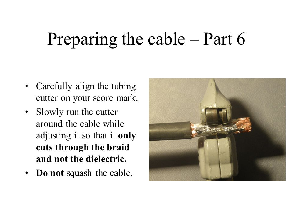 Preparing the cable – Part 6 Carefully align the tubing cutter on your score mark.