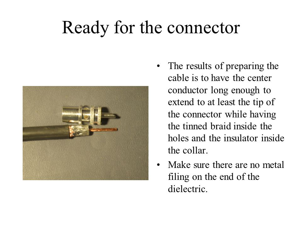 Ready for the connector The results of preparing the cable is to have the center conductor long enough to extend to at least the tip of the connector while having the tinned braid inside the holes and the insulator inside the collar.