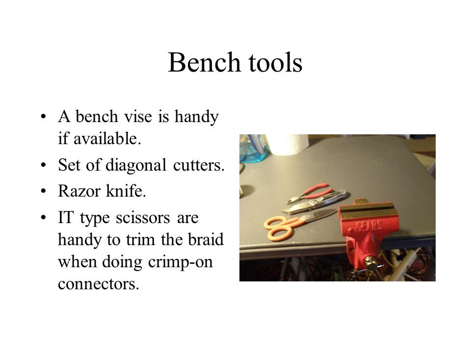 Bench tools A bench vise is handy if available. Set of diagonal cutters.