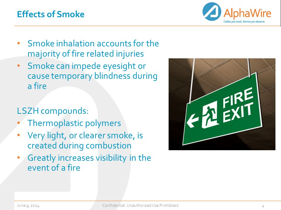 Effects of Smoke Smoke inhalation accounts for the majority of fire related injuries Smoke can impede eyesight or cause temporary blindness during a fire LSZH compounds: Thermoplastic polymers Very light, or clearer smoke, is created during combustion Greatly increases visibility in the event of a fire June 9, 2014Confidential: Unauthorized Use Prohibited4