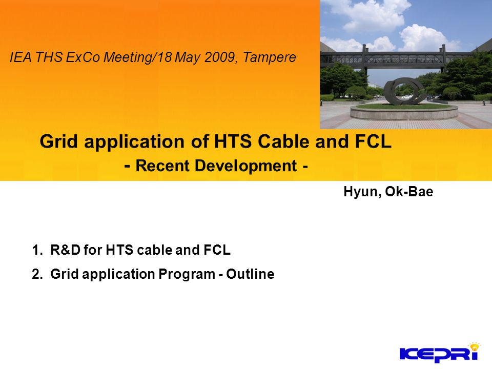 1.R&D for HTS cable and FCL 2.Grid application Program - Outline Hyun, Ok-Bae IEA THS ExCo Meeting/18 May 2009, Tampere