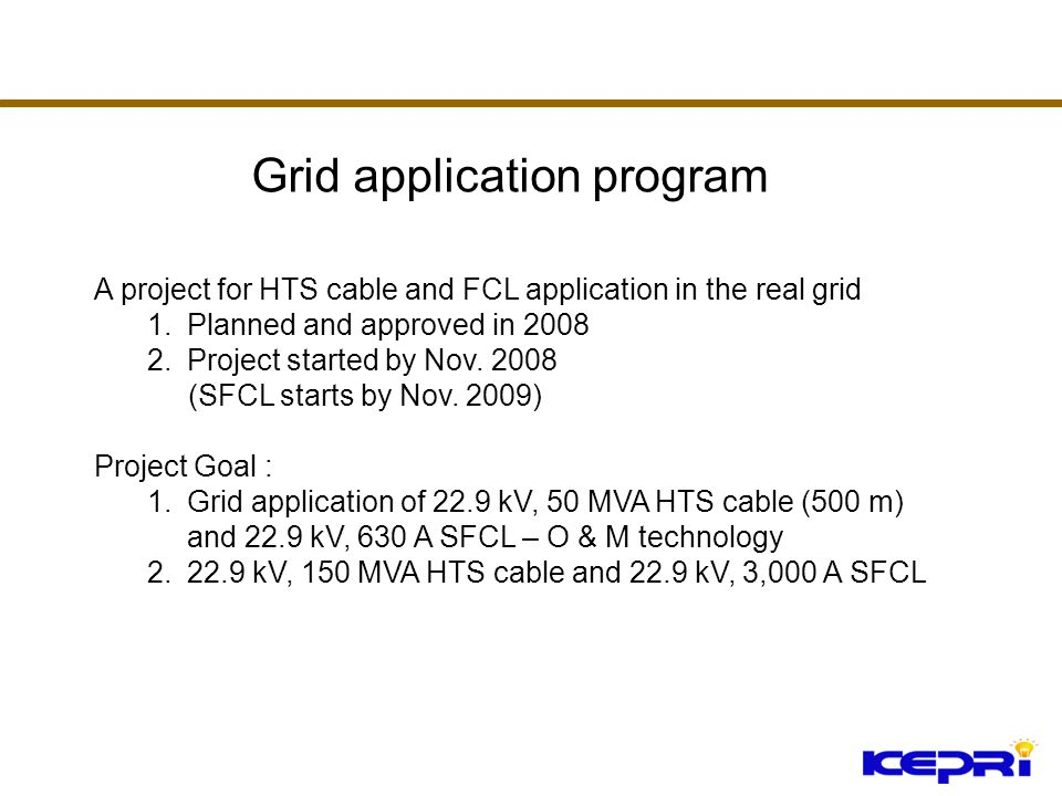 A project for HTS cable and FCL application in the real grid 1.Planned and approved in 2008 2.Project started by Nov. 2008 (SFCL starts by Nov. 2009)