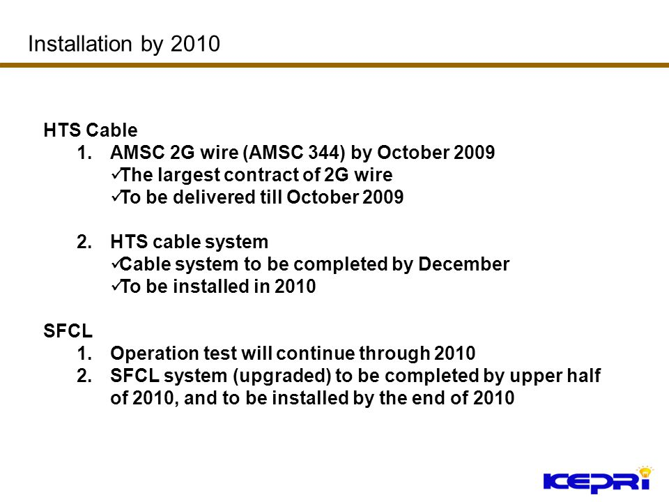 HTS Cable 1.AMSC 2G wire (AMSC 344) by October 2009 The largest contract of 2G wire To be delivered till October 2009 2.HTS cable system Cable system to be completed by December To be installed in 2010 SFCL 1.Operation test will continue through 2010 2.SFCL system (upgraded) to be completed by upper half of 2010, and to be installed by the end of 2010 Installation by 2010