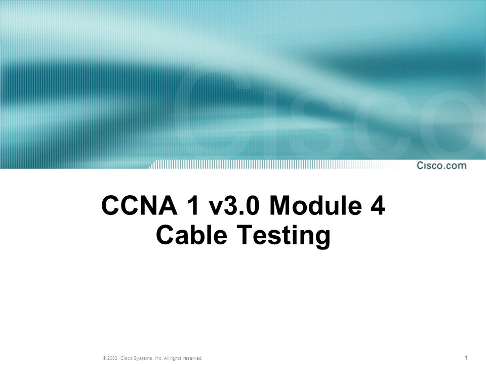 1 © 2003, Cisco Systems, Inc. All rights reserved. CCNA 1 v3.0 Module 4 Cable Testing