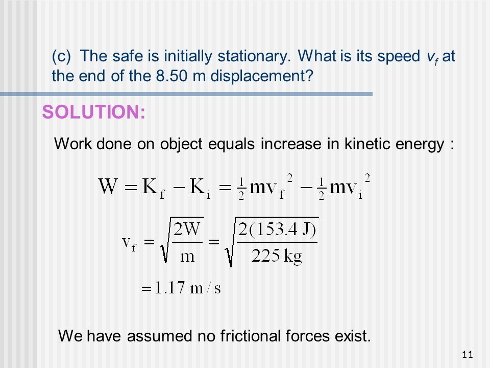 11 (c) The safe is initially stationary. What is its speed v f at the end of the 8.50 m displacement? SOLUTION: Work done on object equals increase in