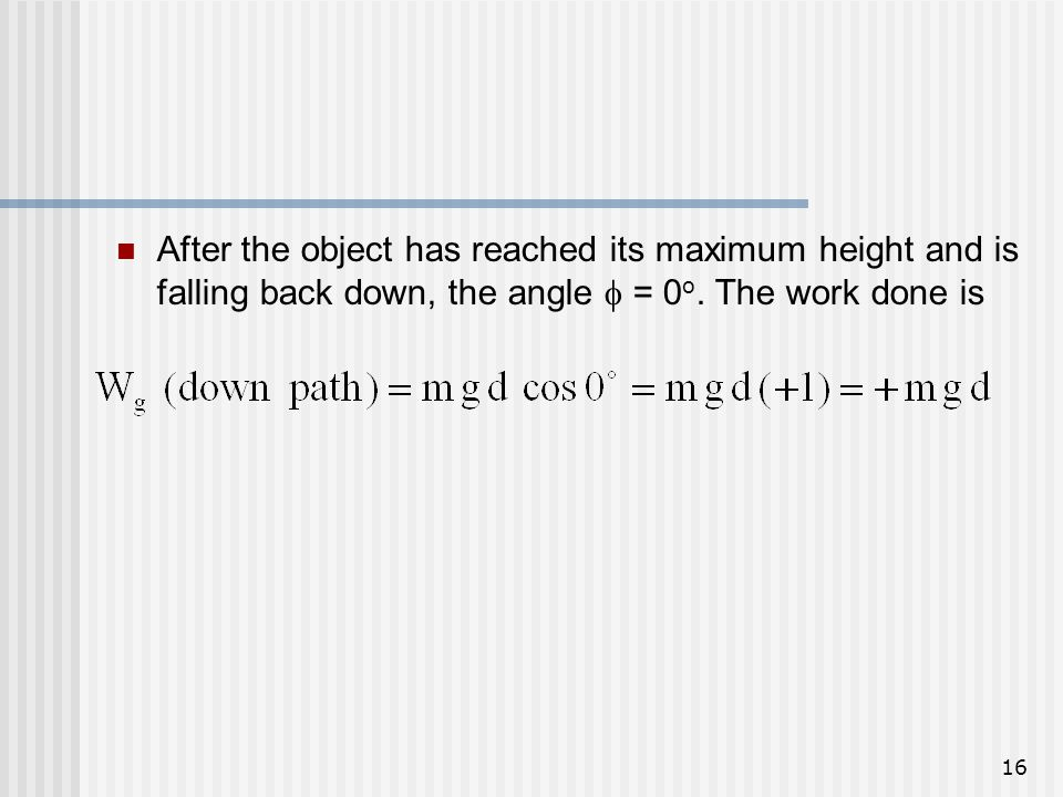 16 After the object has reached its maximum height and is falling back down, the angle = 0 o. The work done is